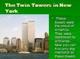 The Twin Towers in New York. These towers were the proud of America. They were destroyed by airplanes. Now you can find only the memorial to these towers.