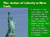 The statue of Liberty in New York. It was built in New York Harbor in 1886. This Statue was a gift from the people of France. About 12 million immigrants passed through New York when they came to America. The Statue of Liberty is Americas symbol of Freedom.