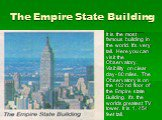 The Empire State Building. It is the most famous building in the world. It's very tall. Here you can visit the Observatory. Visibility on clear day- 80 miles. The Observatory is on the 102 nd floor of the Empire state Building. it's the worlds greatest TV tower. It is 1, 454 feet tall.