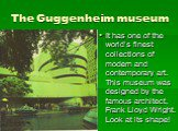 The Guggenheim museum. It has one of the world's finest collections of modern and contemporary art. This museum was designed by the famous architect, Frank Lloyd Wright. Look at its shape!