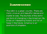 Заключение. The USA is a great country. There are many unusual and beautiful places and sights to see. The tourists of the world are fond of changing in the American life. It has an interesting history and full of hope in the future. America is an example of progress.