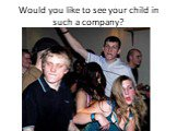 Would you like to see your child in such a company?