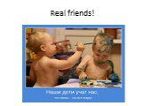 Real friends!