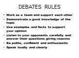DEBATES RULES. Work as a team and support each other Demonstrate a good knowledge of the topic Use examples and facts to support your opinion Listen to your opponents carefully and answer their questions giving reasons Be polite, confident and enthusiastic Speak loudly and clearly