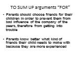 """TO SUM UP arguments """"FOR"""". Parents should choose friends for their children in order to prevent them from bad influence of the company of the peers, therefore from getting into trouble Parents know better what kind of friends their child needs to make with because they are more experienced"""