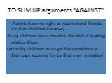 """TO SUM UP arguments """"AGAINST"""". Parents have no right to recommend friends for their children because, firstly, children must develop the skill of making relationships; secondly, children must get life experience at their own expense (or by their own mistakes)"""
