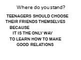 Where do you stand? TEENAGERS SHOULD CHOOSE THEIR FRIENDS THEMSELVES BECAUSE IT IS THE ONLY WAY TO LEARN HOW TO MAKE GOOD RELATIONS