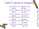 Task 4: Agree or disagree. The elephant is the biggest animal. The fox is smaller than the mouse. The lion is stronger than the cat. The bear is weaker than the wolf. The giraffe is the tallest animal. The hare is the bravest animal. Yes, it is. No, it isn't.