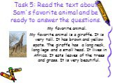 Task 5: Read the text about Sam's favorite animal and be ready to answer the questions. My favorite animal. My favorite animal is a giraffe. It is very tall. It has brown and yellow spots. The giraffe has a long neck, long legs and a small head. It lives in Africa. It eats leaves of the trees and gr