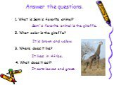 1. What is Sam's favorite animal? Sam`s favorite animal is the giraffe. 2. What color is the giraffe? It is brown and yellow. 3. Where does it live? It lives in Africa. 4. What does it eat? It eats leaves and grass. Answer the questions.