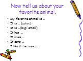 Now tell us about your favorite animal. My favorite animal is … It is … (color) It is …(big/ small) It has … It lives … It eats … I like it because …