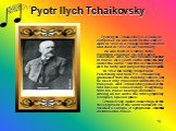 Pyotr Ilych Tchaikovsky. Pyotr Ilych Tchaikovsky is a Russian composer. He was born on the 25th of April in 1840 in a village under Votkinsk and died in 1893 in St. Petersburg. He was born in a family of the mountain engineer. He got a good education. Also he was unusual talented in music. At 4 year