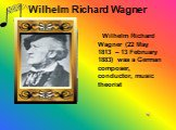 Wilhelm Richard Wagner. Wilhelm Richard Wagner (22 May 1813 – 13 February 1883) was a German composer, conductor, music theorist