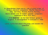 """In Great Britain there are no a lot of great names of famous classical composers. Mostly they are from Italy, Germany, Russia, Austria, Norway… But in Britain a lot of modern popular composers appeared in 60-s, 70-s, 80-s… """" The Beatles"""" is the most famous group in England. It was organized in Liver"""