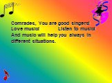 Comrades, You are good singers! Love music! Listen to music! And music will help you always in different situations.