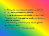 T: Alina, do you like such autemn weather? A: Oh, no! It is very dull weather. T: What activities do you prefer in such day? A: As for me I like reading electronic book or listen to music... By the way, Viktoria, what music genres are best for you? V: I prefer to listen to pop music.