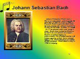 Johann Sebastian Bach. Johann Sebastian Bach was a German composer and organist. He was born in March, 21st in 1685 in Eyzanh. Bach's parents died when he was young and Johann moved to Ordurf to his elder brother Cristoph. At 17 he played violin and sang in choir. Bach was invited to Weimar to work