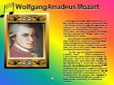"""Wolfgang Amadeus Mozart. Wolfgang Amadeus Mozart was one of the greatest in the world. Schubert said: """"His magic music lights the darkness of our lives"""". He composed 626 pieces: 24 operas, 49 symphonies, over 40 concertos, 26 string quartets. His most famous operas are """"Magic Flute"""" and """"Wedding of"""