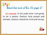 Read the task of Ex. 21 page 47. For example: In ten years time I am going to be a doctor. Doctors help people and animals. Doctors should be kind and loving.
