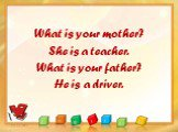 What is your mother? She is a teacher. What is your father? He is a driver.