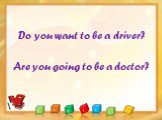 Do you want to be a driver? Are you going to be a doctor?