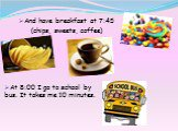 And have breakfast at 7:45 (chips, sweets, coffee). At 8:00 I go to school by bus. It takes me 10 minutes.
