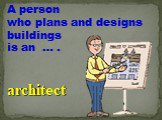 A person who plans and designs buildings is an … . architect