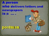 A person who delivers letters and newspapers is a … . postman