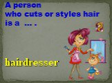 A person who cuts or styles hair is a … . hairdresser