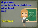A person who teaches children at school is a. teacher