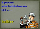 A person who builds houses is a …. builder