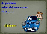 A person who drives a car is a … . driver