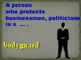 A person who protects businessmen, politicians is a … . bodyguard