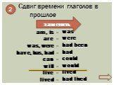 Сдвиг времени глаголов в прошлое. заменить. am, is - are - was, were - have, has, had - can - will - live - lived -. was were had been had could would lived had lived