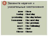 Замените наречия и указательные местоимения. 3. now - today - yesterday – tomorrow – last – next – this – these -. then that day the day before the next day the previous the following that those
