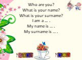 Who are you? What is your name? What is your surname? I am a ... . My name is … . My surname is … .