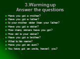 3.Warming up Answer the questions. Have you got a mother? Have you got a father? Is your mother elder than your father? Have you got a sister? How many sisters have you got? How old is your sister? Have you got a brother? What is his name? Have you got an aunt? You have got an uncle, haven't you?