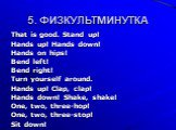 5. ФИЗКУЛЬТМИНУТКА. That is good. Stand up! Hands up! Hands down! Hands on hips! Bend left! Bend right! Turn yourself around. Hands up! Clap, clap! Hands down! Shake, shake! One, two, three-hop! One, two, three-stop! Sit down!