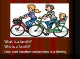 What is a family? Who is a family? One and another makes two is a family,