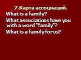 """7.Карта ассоциаций. What is a family? What associations have you with a word """"family""""? What is a family for us?"""