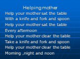 Helping mother. Help your mother sat the table With a knife and fork and spoon Help your mother sat the table Every afternoon Help your mother clear the table Take a knife and fork and spoon Help your mother clear the table Morning ,night and noon