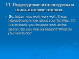 11. Подведение итогов урока и выставление оценок. So, today you work very well. It was interesting to know about your families. I'd like to thank you for good work at the lesson. Do you like our lesson? What do you like to do?