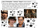 """John Christopher """"Johnny"""" Depp II (born June 9, 1963) is an American actor, producer, and musician. He has won the Golden Globe Award and Screen Actors Guild award for Best Actor. He rose to prominence on the 1980s television series 21 Jump Street, becoming a teen idol."""