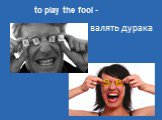 валять дурака to play the fool -