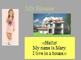 «Hello! My name is Mary. I live in a house.»