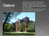 Oxford is the capital of Oxfordshire in South East England. Its population - 151,000 people ; through the city rivers Cherwell and Thames merging south of the city center. Oxford is Oxford University - the oldest university English-speaking world . Oxford