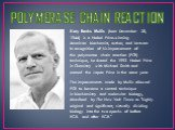 POLYMERASE CHAIN REACTION. Kary Banks Mullis (born December 28, 1944) is a Nobel Prize-winning American biochemist, author, and lecturer. In recognition of his improvement of the polymerase chain reaction (PCR) technique, he shared the 1993 Nobel Prize in Chemistry with Michael Smith and earned the