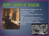 GERM TEHORY OF DISEASE. The germ theory of disease states that some diseases are caused by microorganisms. This theory was invented in 1862 by Louis Pasteur. Pasteur further demonstrated between 1860 and 1864 that fermentation and the growth of microorganisms in nutrient broths did not proceed by sp