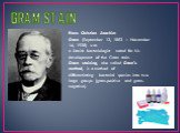 GRAM STAIN. Hans Christian Joachim Gram (September 13, 1853 – November 14, 1938) was a Danish bacteriologist noted for his development of the Gram stain. Gram staining, also called Gram's method, is a method of differentiating bacterial species into two large groups (gram-positive and gram-negative)
