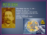 PETRI DISH. Julius Richard Petri (May 31, 1852 – December 20, 1921) was a German microbiologist who is generally credited with inventing the Petri dish while working as assistant to pioneering bacteriologist Robert Koch.(1887)